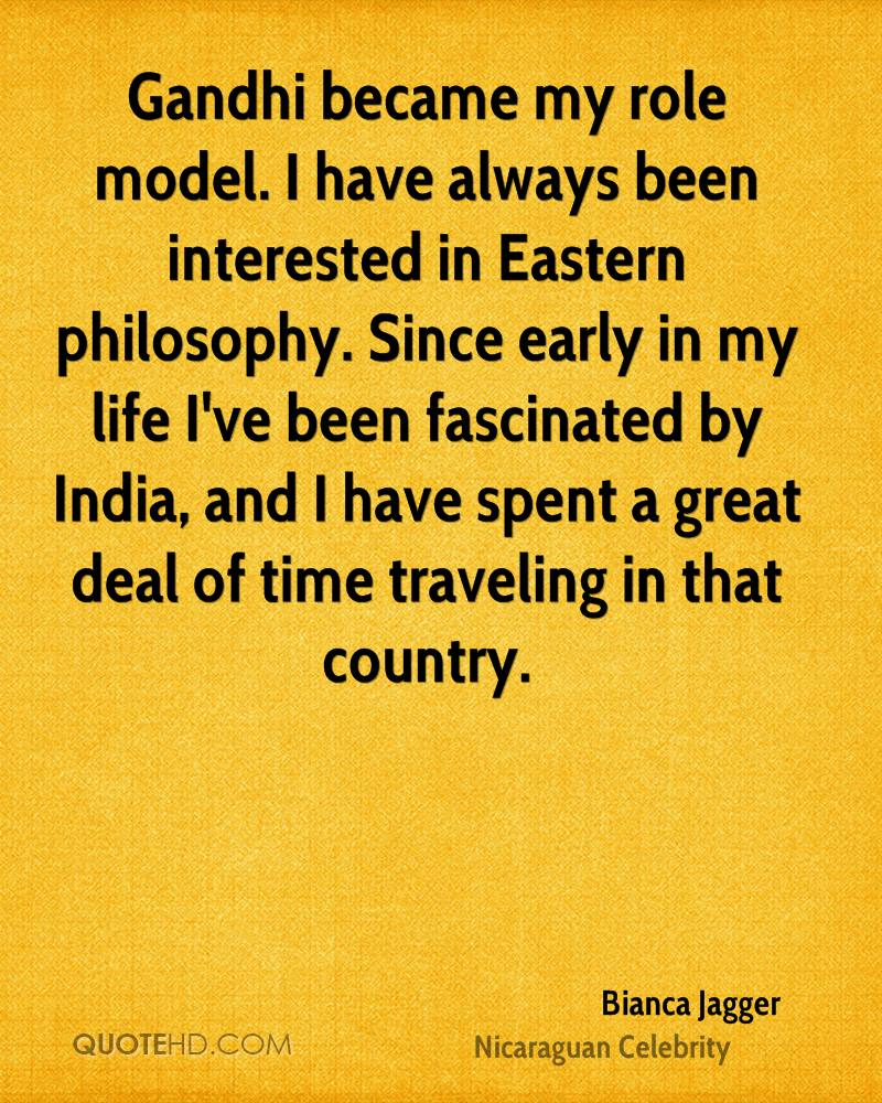 Gandhi became my role model. I have always been interested in Eastern philosophy. Since early in my life I've been fascinated by India, and I have spent a great deal of time traveling in that country.