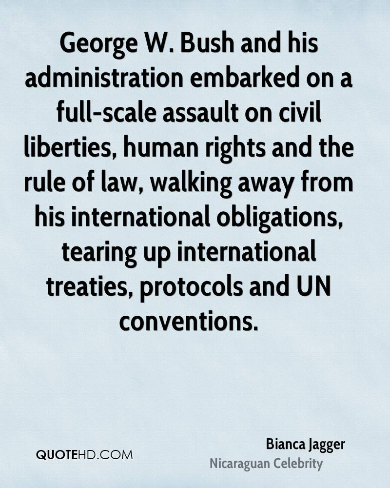 George W. Bush and his administration embarked on a full-scale assault on civil liberties, human rights and the rule of law, walking away from his international obligations, tearing up international treaties, protocols and UN conventions.