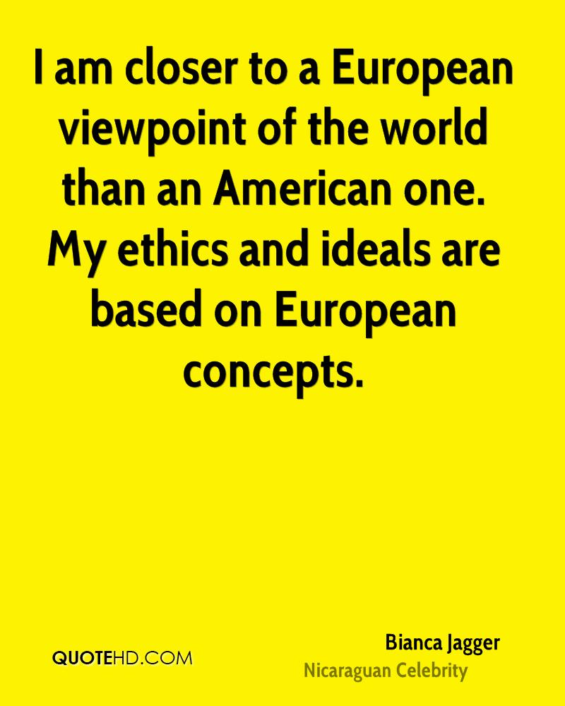 I am closer to a European viewpoint of the world than an American one. My ethics and ideals are based on European concepts.
