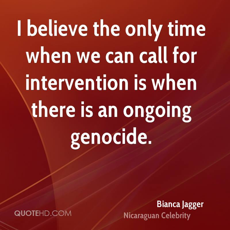 I believe the only time when we can call for intervention is when there is an ongoing genocide.