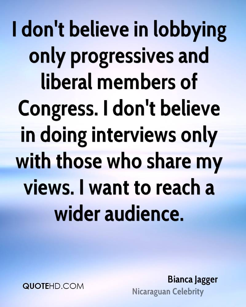 I don't believe in lobbying only progressives and liberal members of Congress. I don't believe in doing interviews only with those who share my views. I want to reach a wider audience.