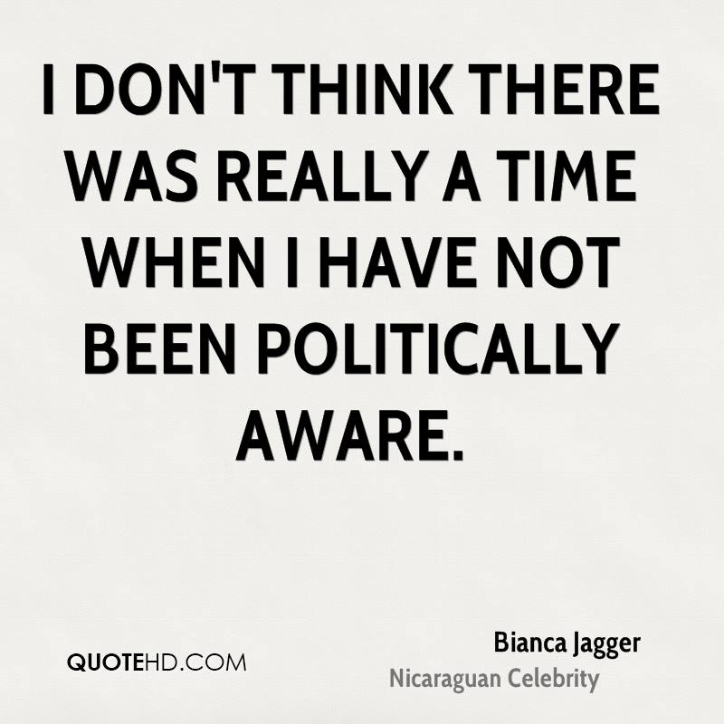 I don't think there was really a time when I have not been politically aware.