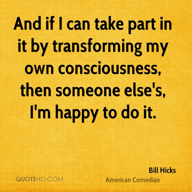 And if I can take part in it by transforming my own consciousness, then someone else's, I'm happy to do it.