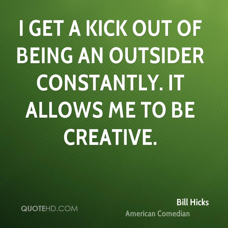 I get a kick out of being an outsider constantly. It allows me to be creative.