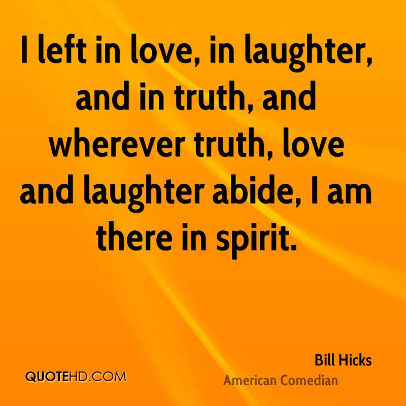 I left in love, in laughter, and in truth, and wherever truth, love and laughter abide, I am there in spirit.