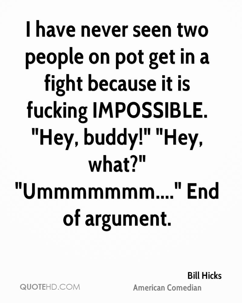 "I have never seen two people on pot get in a fight because it is fucking IMPOSSIBLE. ""Hey, buddy!"" ""Hey, what?"" ""Ummmmmmm...."" End of argument."