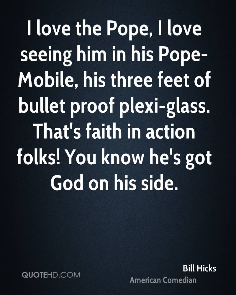 I love the Pope, I love seeing him in his Pope-Mobile, his three feet of bullet proof plexi-glass. That's faith in action folks! You know he's got God on his side.