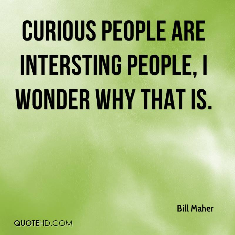 Curious people are intersting people, I wonder why that is.