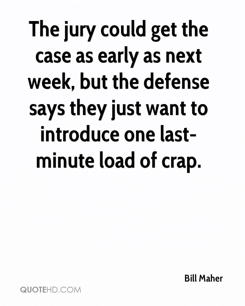 The jury could get the case as early as next week, but the defense says they just want to introduce one last-minute load of crap.