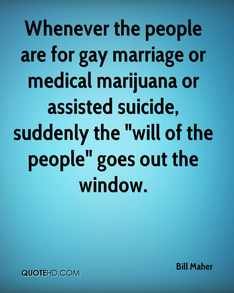 """Whenever the people are for gay marriage or medical marijuana or assisted suicide, suddenly the """"will of the people"""" goes out the window."""
