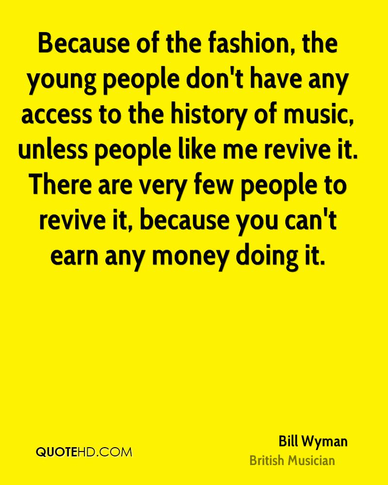 Because of the fashion, the young people don't have any access to the history of music, unless people like me revive it. There are very few people to revive it, because you can't earn any money doing it.