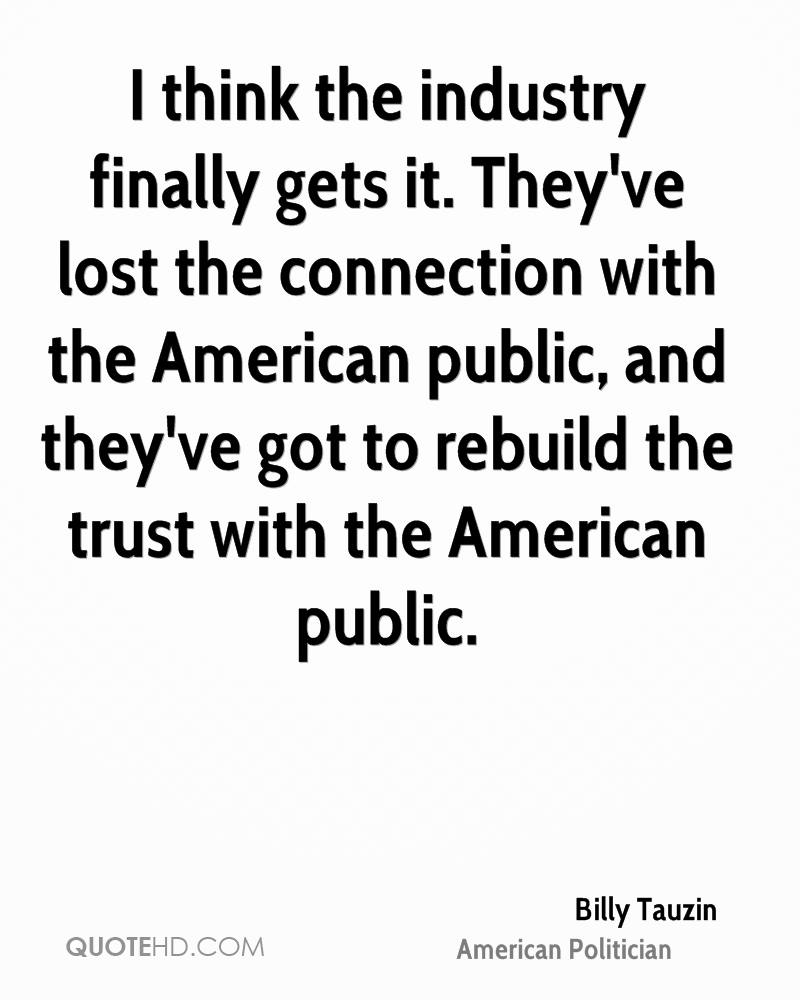 I think the industry finally gets it. They've lost the connection with the American public, and they've got to rebuild the trust with the American public.
