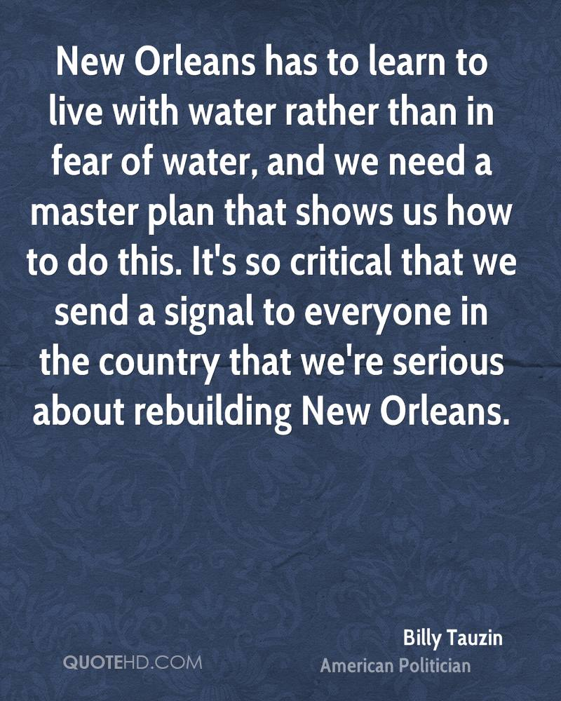 New Orleans has to learn to live with water rather than in fear of water, and we need a master plan that shows us how to do this. It's so critical that we send a signal to everyone in the country that we're serious about rebuilding New Orleans.