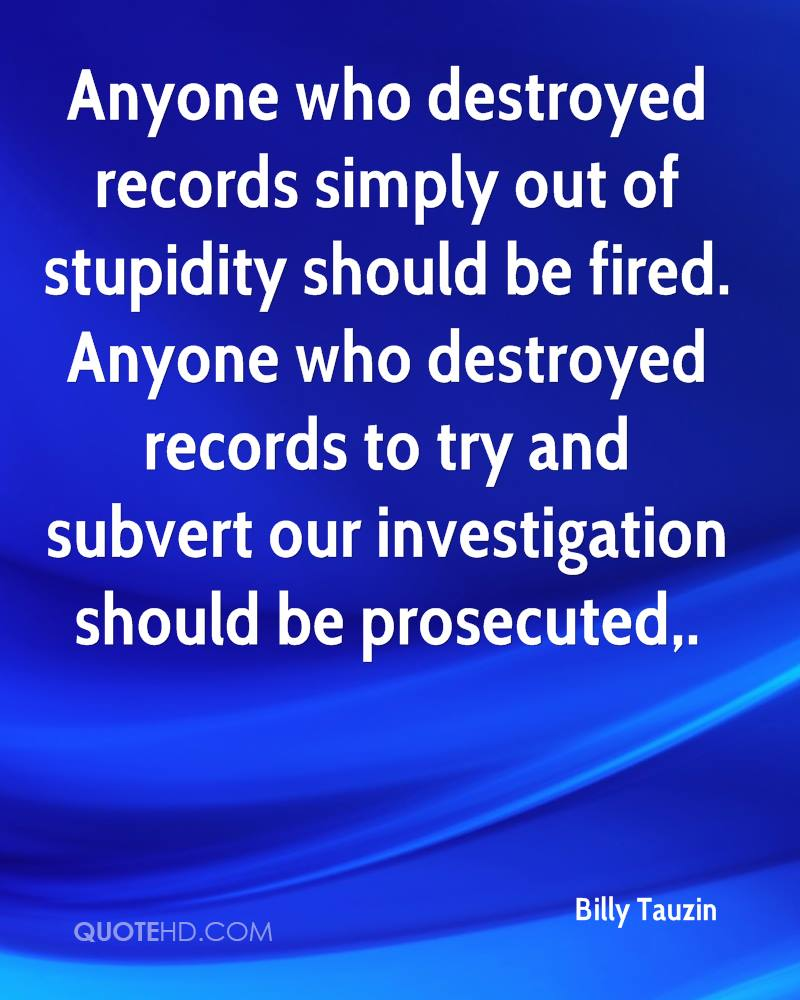 Anyone who destroyed records simply out of stupidity should be fired. Anyone who destroyed records to try and subvert our investigation should be prosecuted.