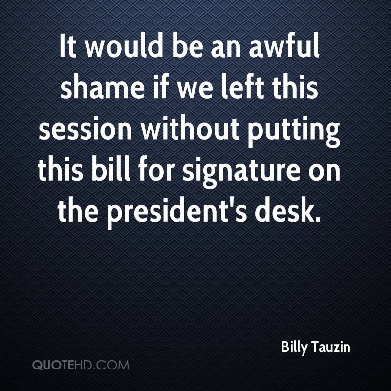 It would be an awful shame if we left this session without putting this bill for signature on the president's desk.