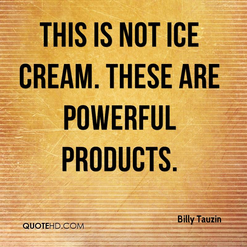 This is not ice cream. These are powerful products.