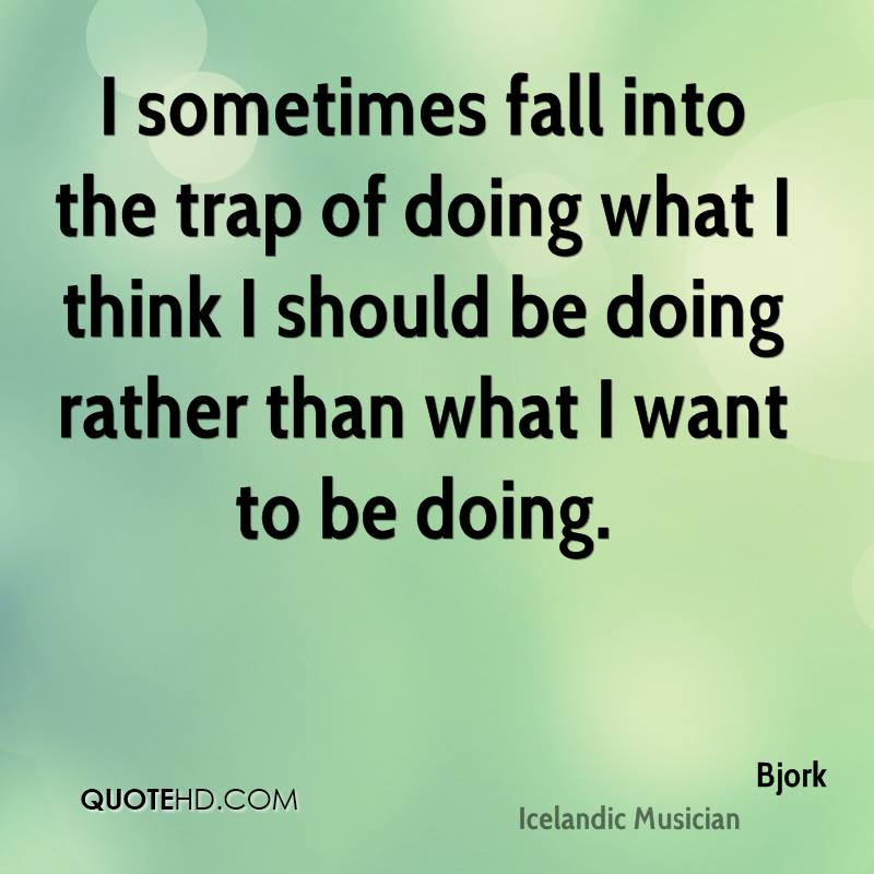 I sometimes fall into the trap of doing what I think I should be doing rather than what I want to be doing.