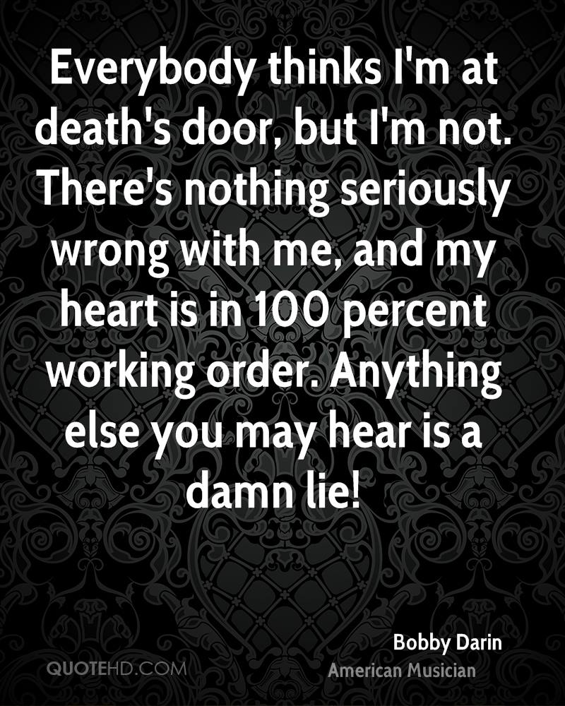 Everybody thinks I'm at death's door, but I'm not. There's nothing seriously wrong with me, and my heart is in 100 percent working order. Anything else you may hear is a damn lie!