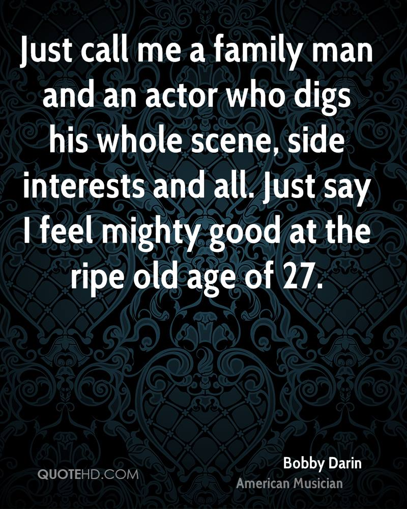 Just call me a family man and an actor who digs his whole scene, side interests and all. Just say I feel mighty good at the ripe old age of 27.