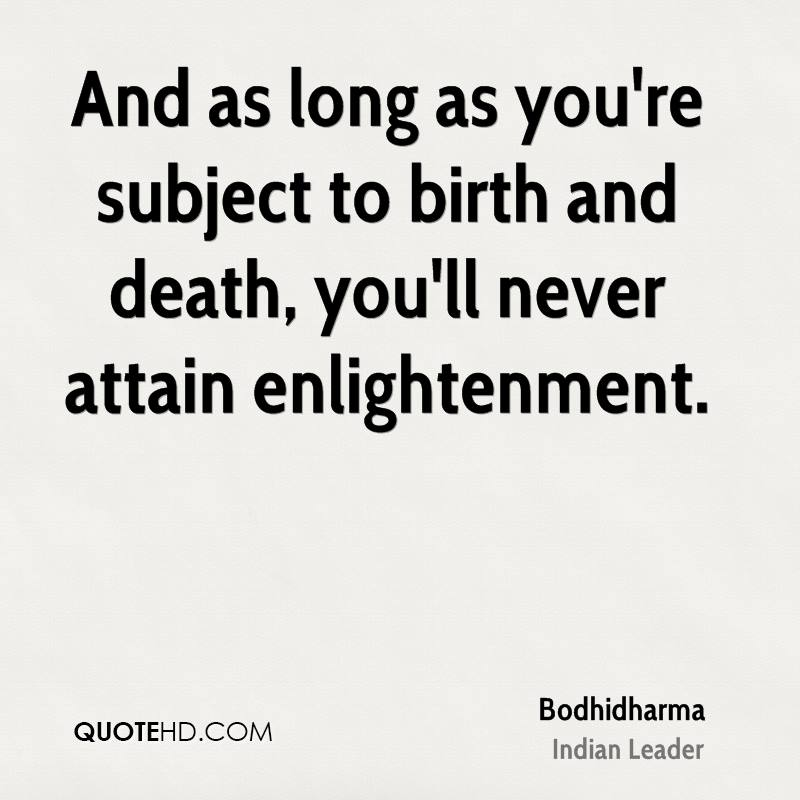 And as long as you're subject to birth and death, you'll never attain enlightenment.