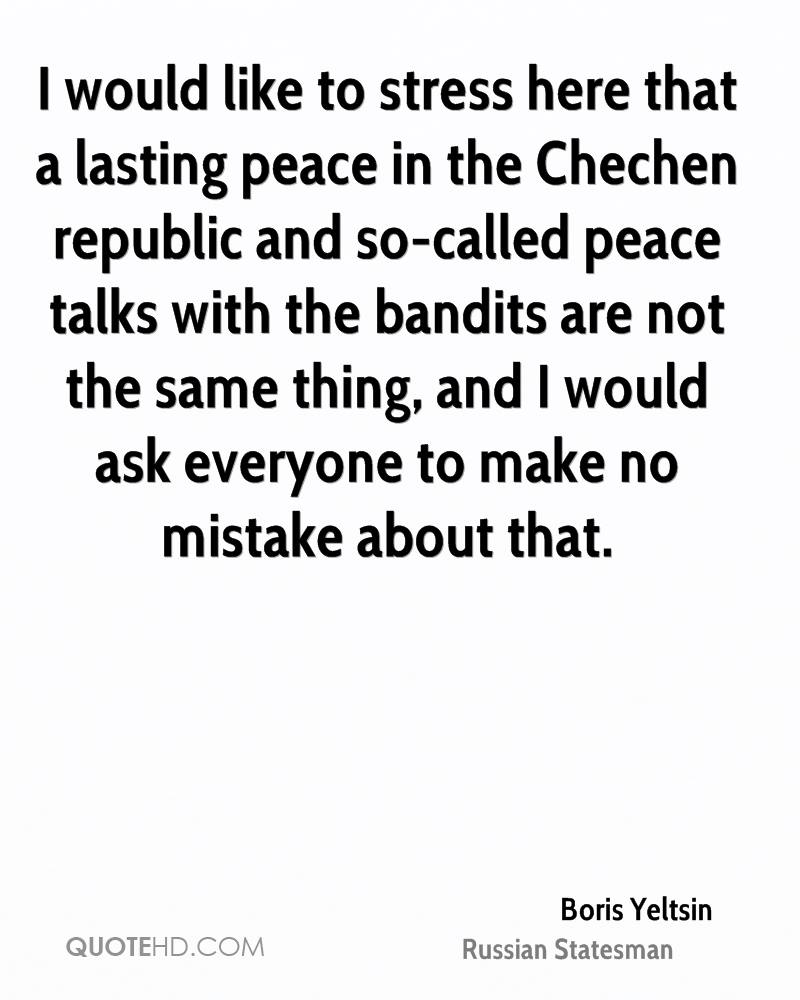 I would like to stress here that a lasting peace in the Chechen republic and so-called peace talks with the bandits are not the same thing, and I would ask everyone to make no mistake about that.