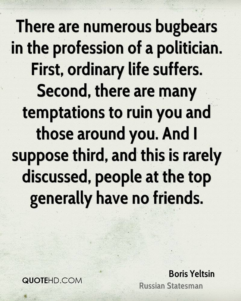 There are numerous bugbears in the profession of a politician. First, ordinary life suffers. Second, there are many temptations to ruin you and those around you. And I suppose third, and this is rarely discussed, people at the top generally have no friends.