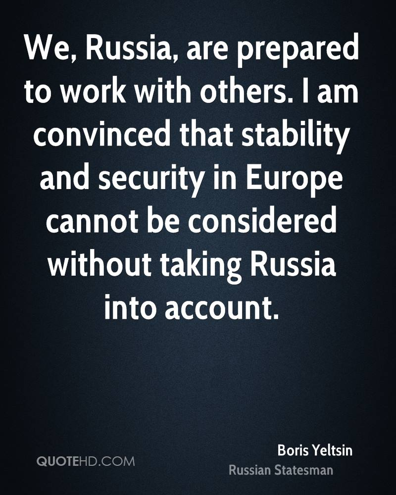 We, Russia, are prepared to work with others. I am convinced that stability and security in Europe cannot be considered without taking Russia into account.