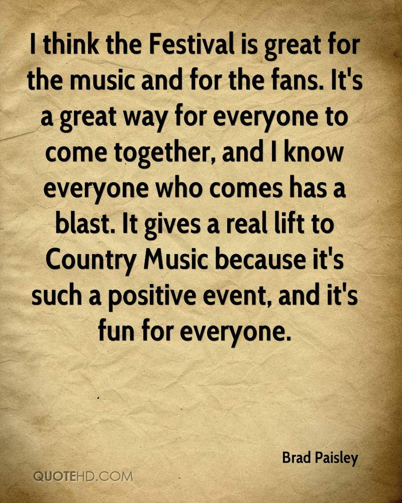 I think the Festival is great for the music and for the fans. It's a great way for everyone to come together, and I know everyone who comes has a blast. It gives a real lift to Country Music because it's such a positive event, and it's fun for everyone.