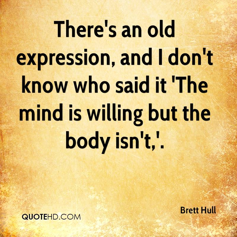 There's an old expression, and I don't know who said it 'The mind is willing but the body isn't,'.