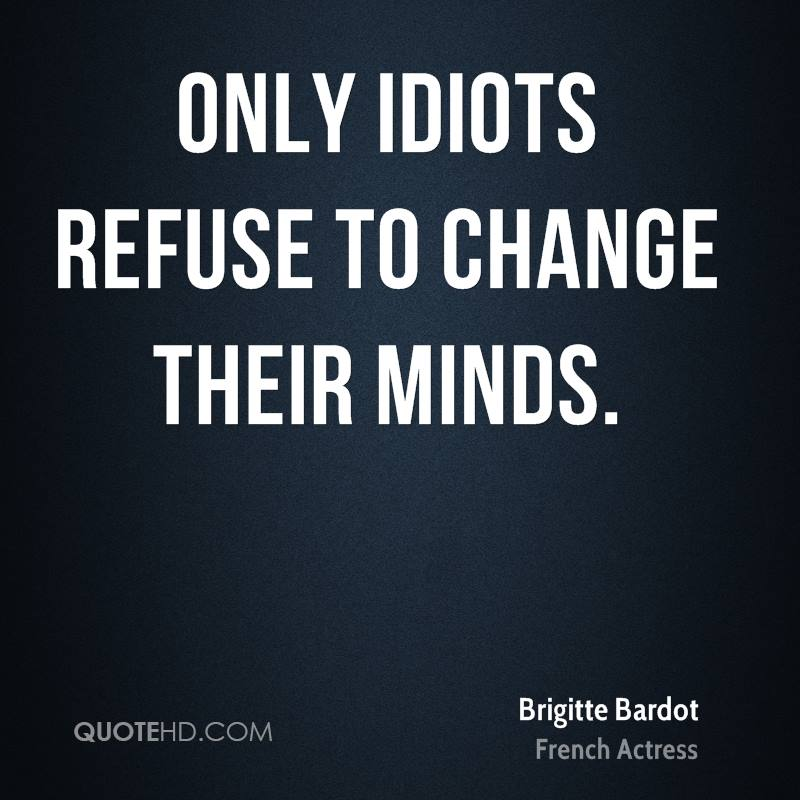 Only idiots refuse to change their minds.
