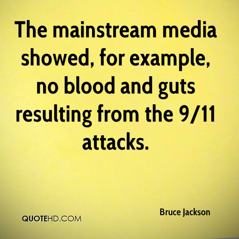 The mainstream media showed, for example, no blood and guts resulting from the 9/11 attacks.