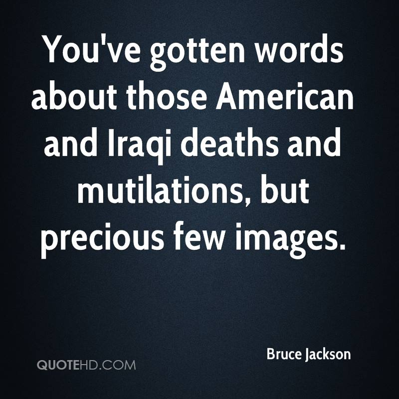 You've gotten words about those American and Iraqi deaths and mutilations, but precious few images.