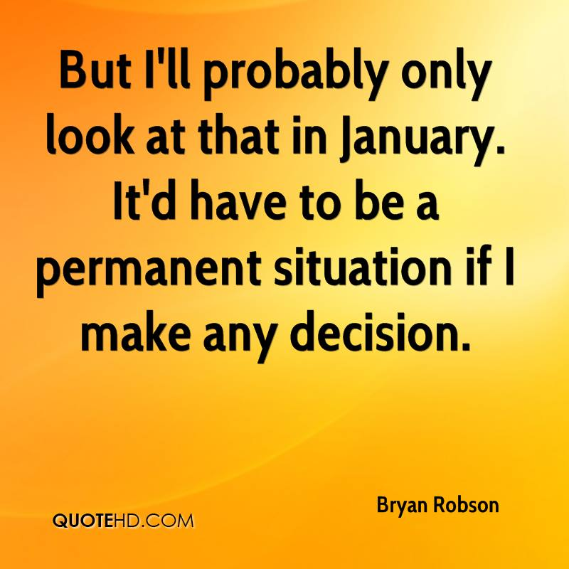 But I'll probably only look at that in January. It'd have to be a permanent situation if I make any decision.
