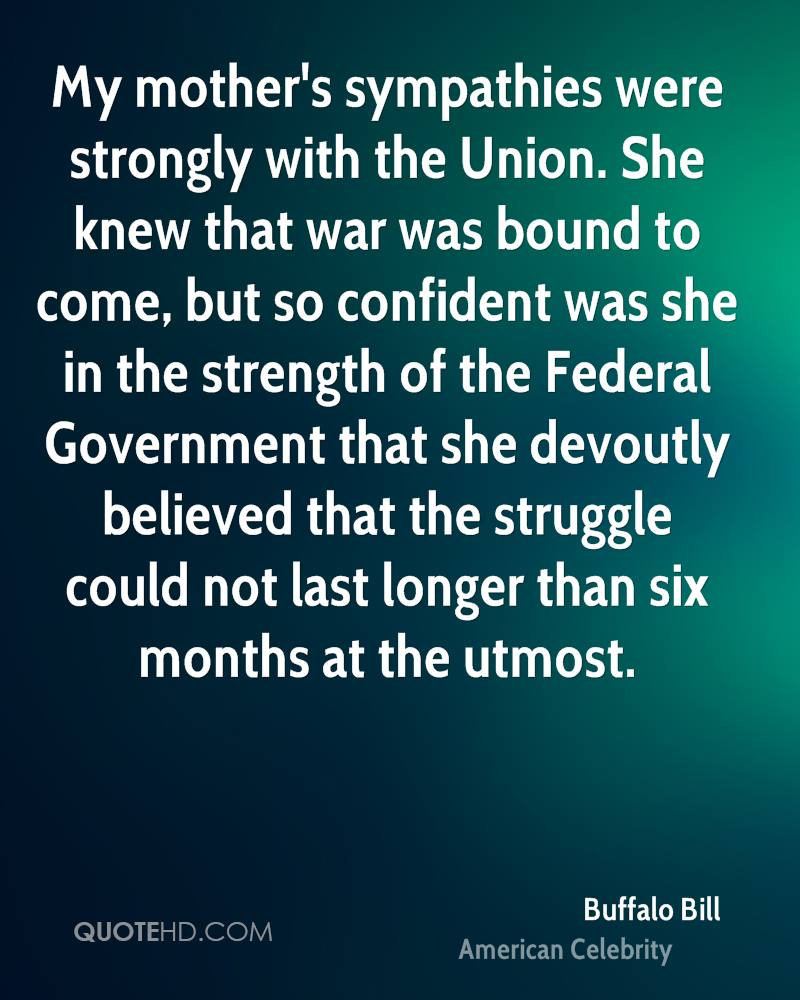 My mother's sympathies were strongly with the Union. She knew that war was bound to come, but so confident was she in the strength of the Federal Government that she devoutly believed that the struggle could not last longer than six months at the utmost.