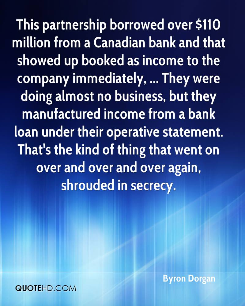 This partnership borrowed over $110 million from a Canadian bank and that showed up booked as income to the company immediately, ... They were doing almost no business, but they manufactured income from a bank loan under their operative statement. That's the kind of thing that went on over and over and over again, shrouded in secrecy.