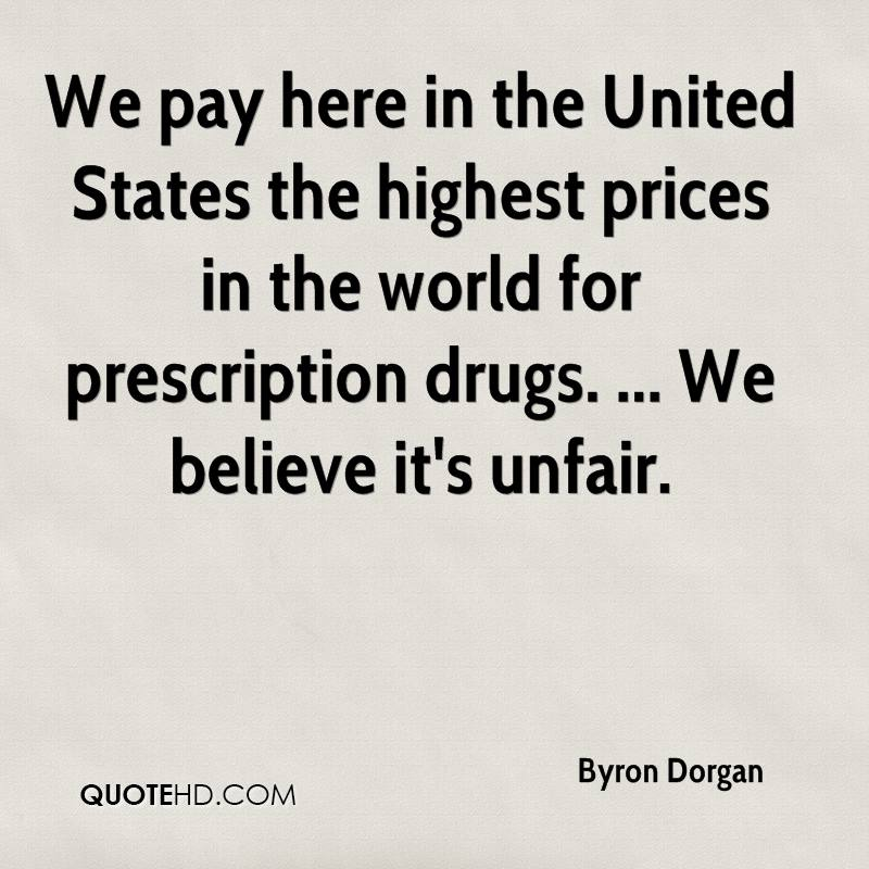 We pay here in the United States the highest prices in the world for prescription drugs. ... We believe it's unfair.