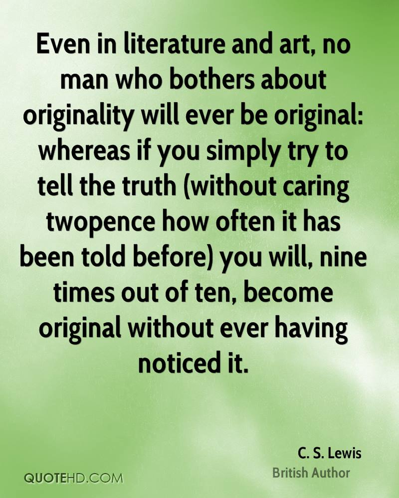 Even in literature and art, no man who bothers about originality will ever be original: whereas if you simply try to tell the truth (without caring twopence how often it has been told before) you will, nine times out of ten, become original without ever having noticed it.