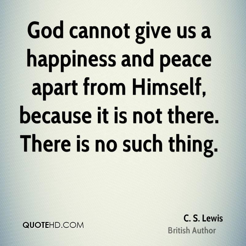 God cannot give us a happiness and peace apart from Himself, because it is not there. There is no such thing.