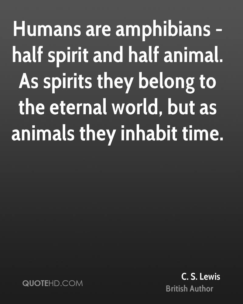Humans are amphibians - half spirit and half animal. As spirits they belong to the eternal world, but as animals they inhabit time.