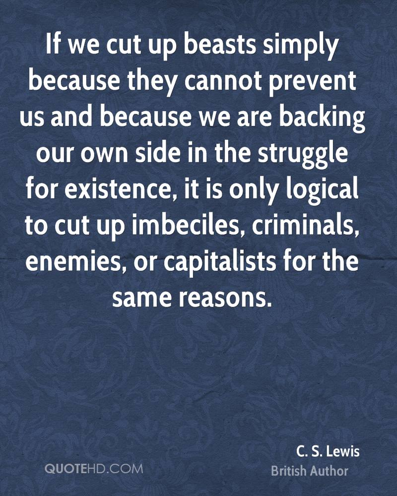 If we cut up beasts simply because they cannot prevent us and because we are backing our own side in the struggle for existence, it is only logical to cut up imbeciles, criminals, enemies, or capitalists for the same reasons.