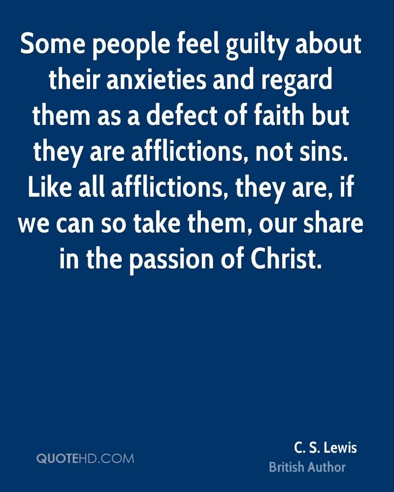 Some people feel guilty about their anxieties and regard them as a defect of faith but they are afflictions, not sins. Like all afflictions, they are, if we can so take them, our share in the passion of Christ.
