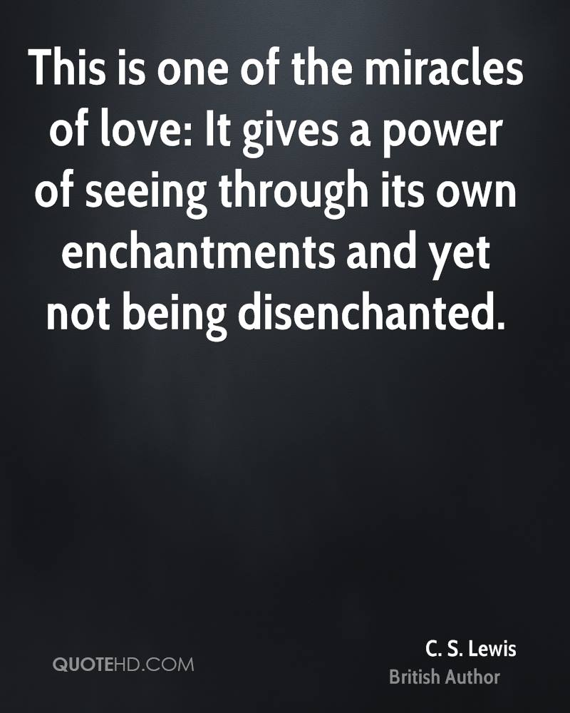 This is one of the miracles of love: It gives a power of seeing through its own enchantments and yet not being disenchanted.