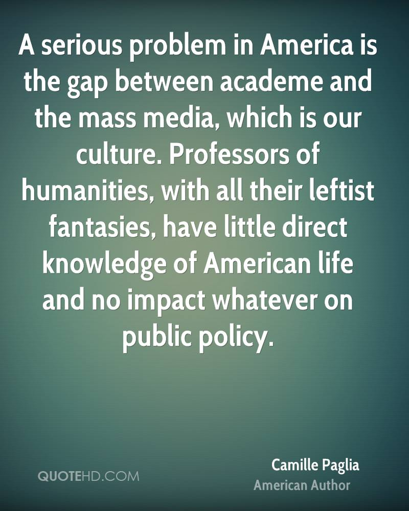 A serious problem in America is the gap between academe and the mass media, which is our culture. Professors of humanities, with all their leftist fantasies, have little direct knowledge of American life and no impact whatever on public policy.