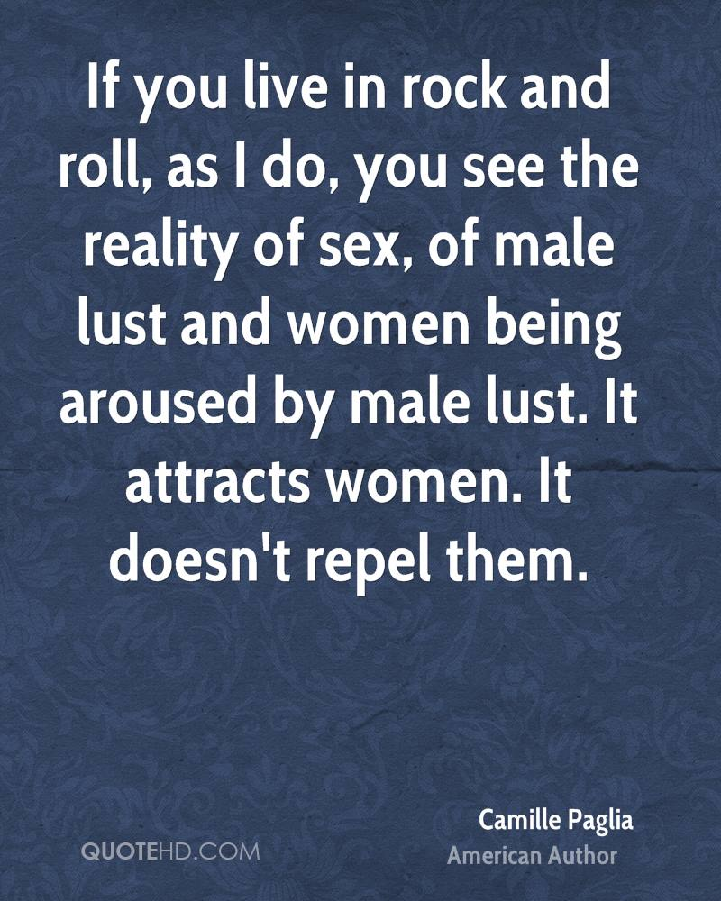 If you live in rock and roll, as I do, you see the reality of sex, of male lust and women being aroused by male lust. It attracts women. It doesn't repel them.