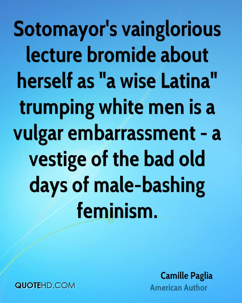 "Sotomayor's vainglorious lecture bromide about herself as ""a wise Latina"" trumping white men is a vulgar embarrassment - a vestige of the bad old days of male-bashing feminism."