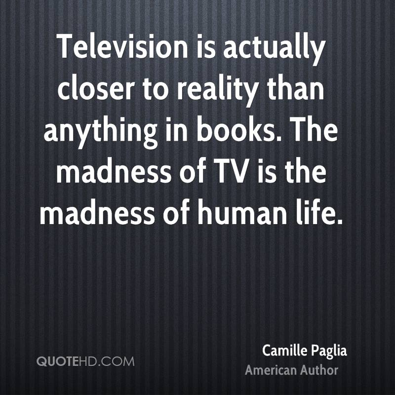 Television is actually closer to reality than anything in books. The madness of TV is the madness of human life.