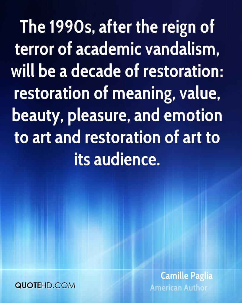 The 1990s, after the reign of terror of academic vandalism, will be a decade of restoration: restoration of meaning, value, beauty, pleasure, and emotion to art and restoration of art to its audience.