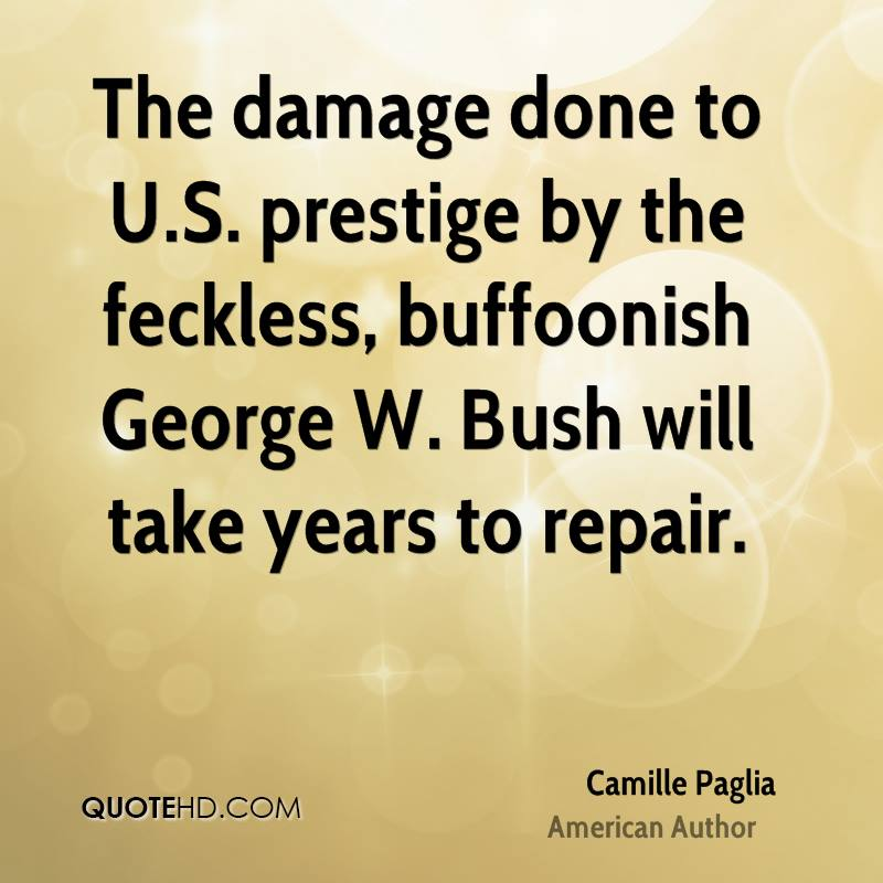 The damage done to U.S. prestige by the feckless, buffoonish George W. Bush will take years to repair.