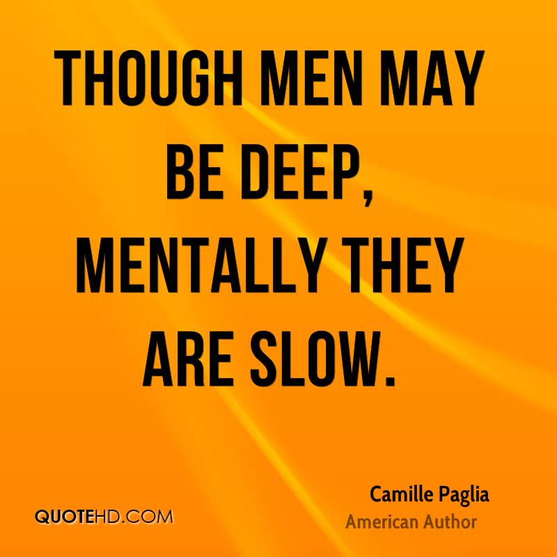 Though men may be deep, mentally they are slow.