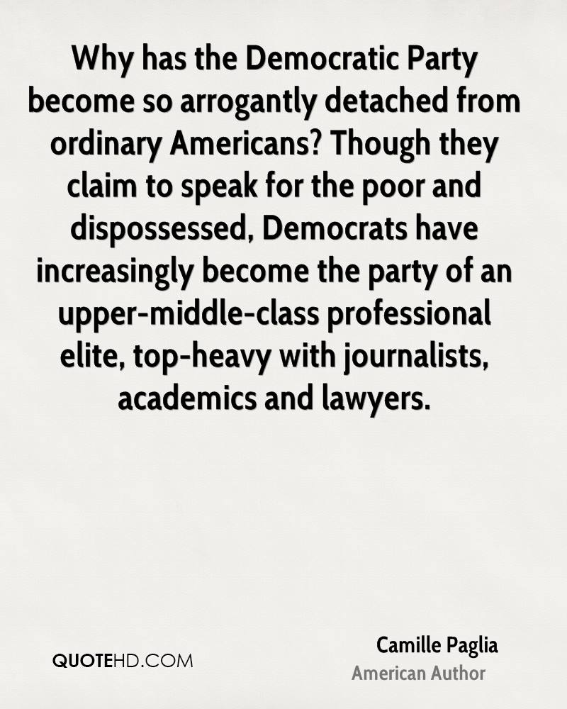 Why has the Democratic Party become so arrogantly detached from ordinary Americans? Though they claim to speak for the poor and dispossessed, Democrats have increasingly become the party of an upper-middle-class professional elite, top-heavy with journalists, academics and lawyers.